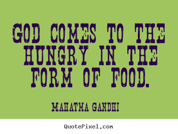 Quotes about inspirational - God comes to the hungry in the form of food.