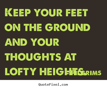 Inspirational quotes - Keep your feet on the ground and your thoughts..