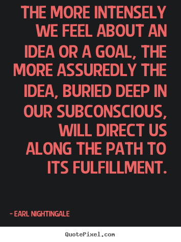 The more intensely we feel about an idea.. Earl Nightingale best inspirational quotes