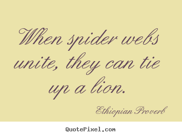 Ethiopian Proverb picture sayings - When spider webs unite, they can tie up a lion. - Inspirational sayings