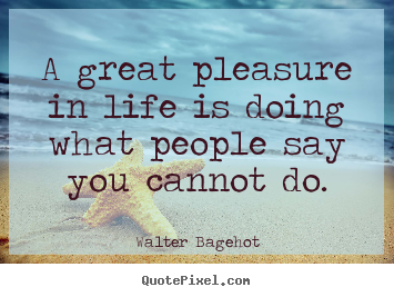 A great pleasure in life is doing what people say.. Walter Bagehot best inspirational quote