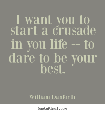 I want you to start a crusade in you life -- to dare to be your best. William Danforth top inspirational quotes