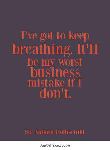 I've got to keep breathing. it'll be my worst business.. Sir Nathan Rothschild famous inspirational quote