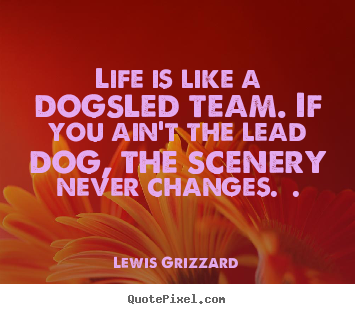 Lewis Grizzard picture quotes - Life is like a dogsled team. if you ain't the lead dog, the scenery.. - Inspirational quotes