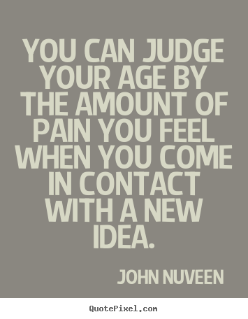 John Nuveen picture quotes - You can judge your age by the amount of pain you feel when you.. - Inspirational quotes