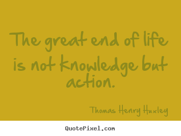 Inspirational quotes - The great end of life is not knowledge but action.