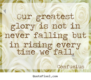 Our greatest glory is not in never falling but in.. Confucius greatest inspirational quotes