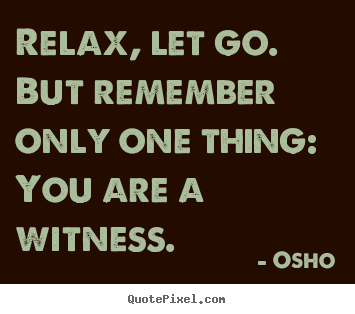 Relax, let go. but remember only one thing: you are.. Osho famous inspirational quotes