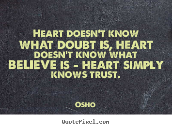 Inspirational sayings - Heart doesn't know what doubt is, heart doesn't know what believe..