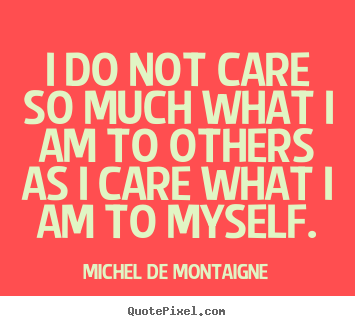 Inspirational quotes - I do not care so much what i am to others as i care what..
