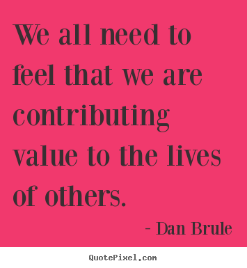 Inspirational quote - We all need to feel that we are contributing value to the..