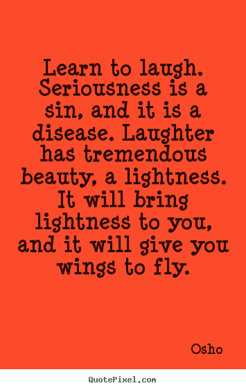 Inspirational quotes - Learn to laugh. seriousness is a sin, and it is a disease. laughter..