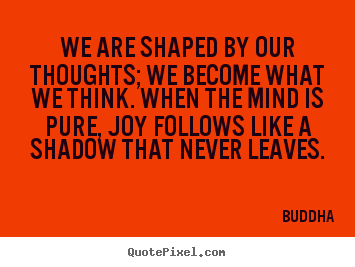Inspirational quotes - We are shaped by our thoughts; we become what we think. when the..