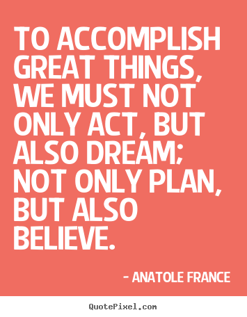 Anatole France picture quotes - To accomplish great things, we must not only act, but also.. - Inspirational quotes