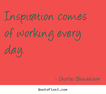 Inspirational quotes - Inspiration comes of working every day.