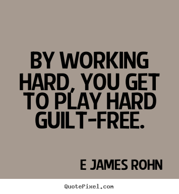E James Rohn poster sayings - By working hard, you get to play hard guilt-free. - Inspirational quotes