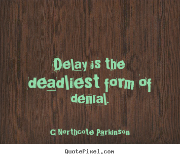 Delay is the deadliest form of denial. C Northcote Parkinson good inspirational quotes
