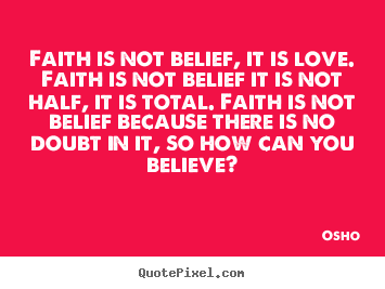 Inspirational quotes - Faith is not belief, it is love. faith is not belief..