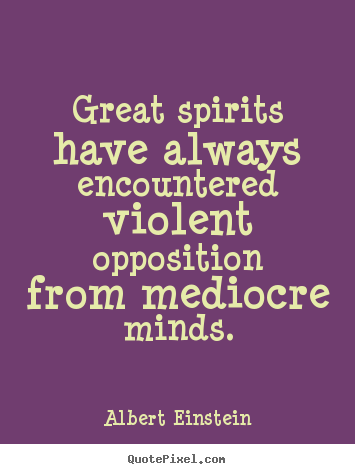 Great spirits have always encountered violent opposition.. Albert Einstein top inspirational quotes