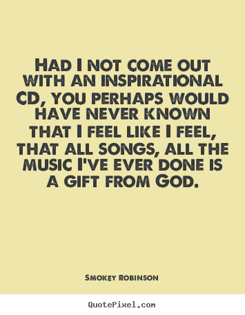 Smokey Robinson picture quotes - Had i not come out with an inspirational cd, you perhaps would.. - Inspirational quotes