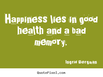 Inspirational quotes - Happiness lies in good health and a bad memory.