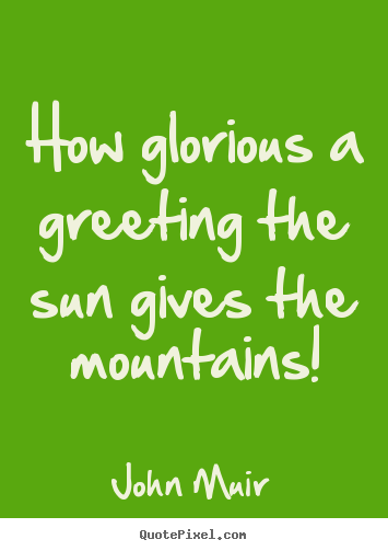 Diy picture quotes about inspirational - How glorious a greeting the sun gives the mountains!