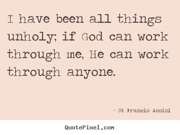 Inspirational quotes - I have been all things unholy; if god can work through me, he can work..