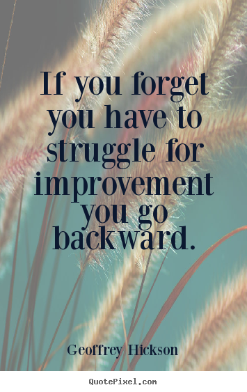 Inspirational quotes - If you forget you have to struggle for improvement you..
