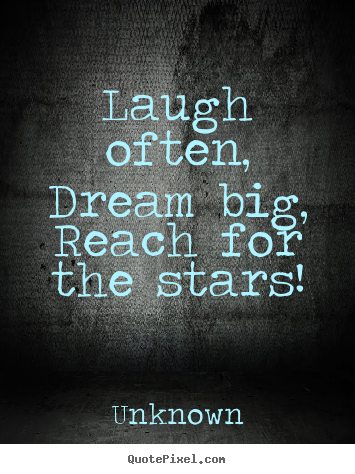 Inspirational sayings - Laugh often,dream big,reach for the stars!