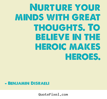 Inspirational quotes - Nurture your minds with great thoughts. to believe in the heroic..