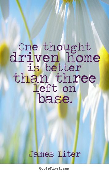 Inspirational sayings - One thought driven home is better than three left on base.