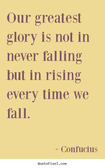 Our greatest glory is not in never falling but in rising.. Confucius top inspirational quotes