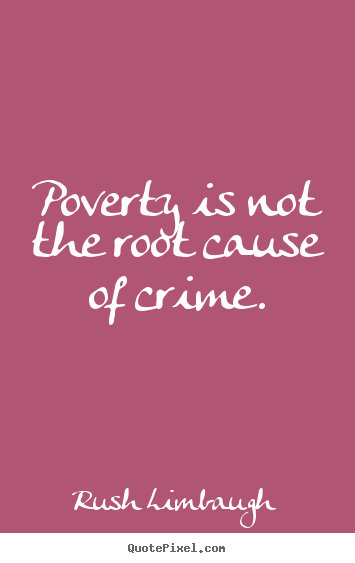 Poverty is not the root cause of crime. Rush Limbaugh top inspirational quotes