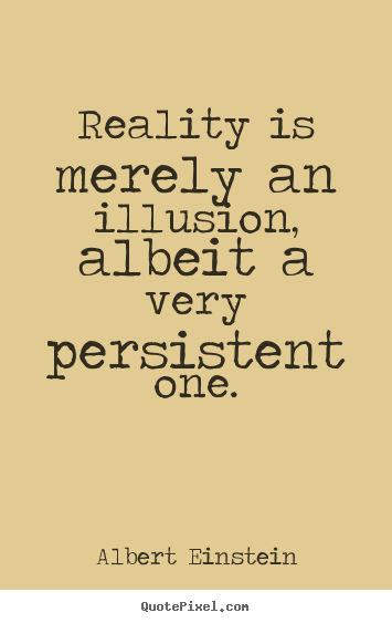 Inspirational quote - Reality is merely an illusion, albeit a very persistent one.