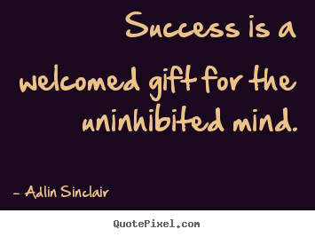 Design custom picture quotes about inspirational - Success is a welcomed gift for the uninhibited mind.