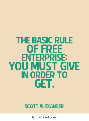 Inspirational sayings - The basic rule of free enterprise: you must give in order to get.