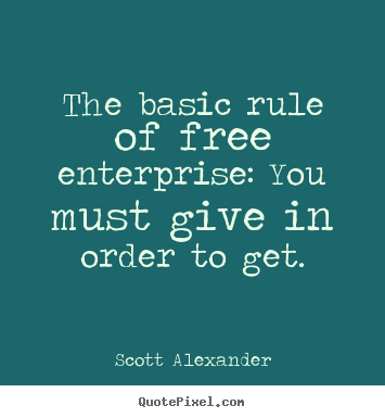 Diy picture quotes about inspirational - The basic rule of free enterprise: you must give in order..