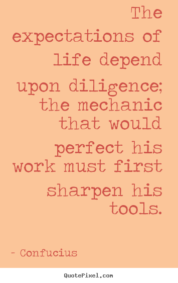 Inspirational quote - The expectations of life depend upon diligence; the mechanic..