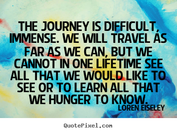 The journey is difficult, immense. we will travel as far.. Loren Eiseley greatest inspirational sayings