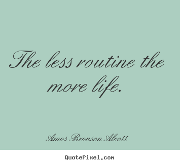 The less routine the more life. Amos Bronson Alcott  inspirational quotes