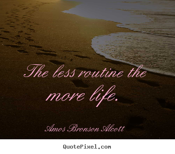 Quotes about inspirational - The less routine the more life.