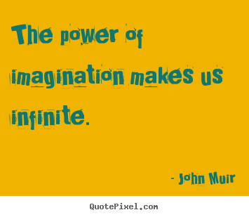 The power of imagination makes us infinite. John Muir good inspirational quotes