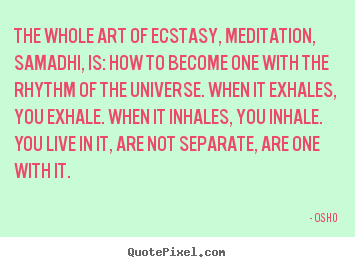 Quote about inspirational - The whole art of ecstasy, meditation, samadhi,..