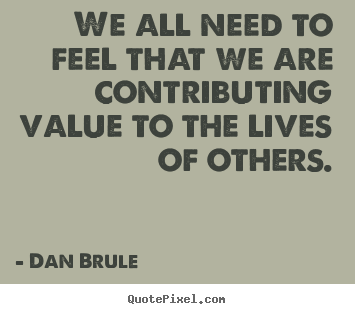 We all need to feel that we are contributing.. Dan Brule famous inspirational quotes
