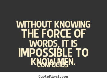 Design your own picture quotes about inspirational - Without knowing the force of words, it is impossible..