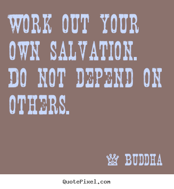 Work out your own salvation. do not depend on others. Buddha  inspirational quotes