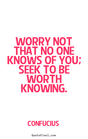 Worry not that no one knows of you; seek to be worth knowing. Confucius great inspirational quotes
