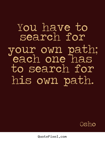 Quote about inspirational - You have to search for your own path; each one has to search..