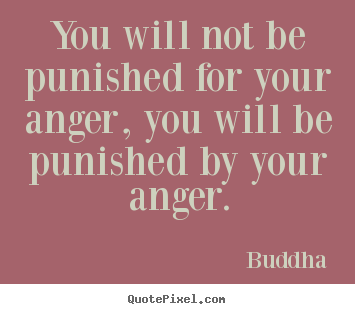You will not be punished for your anger, you will be punished by your.. Buddha famous inspirational quotes