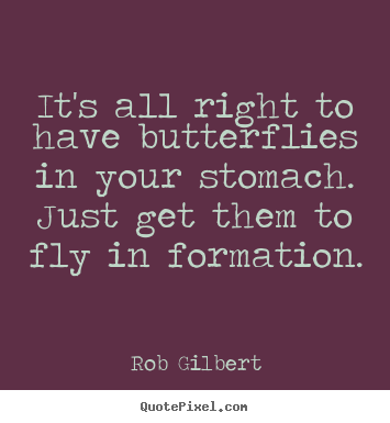 It's all right to have butterflies in your stomach. just get them to.. Rob Gilbert good inspirational quotes